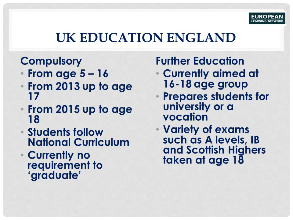 UK Education England Compulsory From age 5 – 16 From 2013 up to age 17