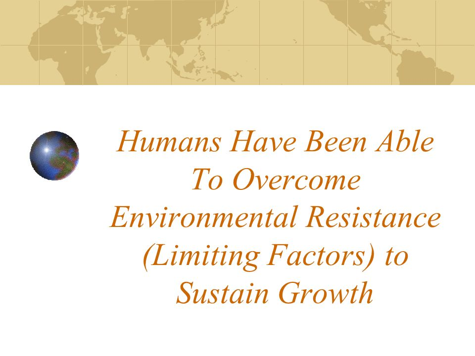 Humans Have Been Able To Overcome Environmental Resistance (Limiting Factors) to Sustain Growth