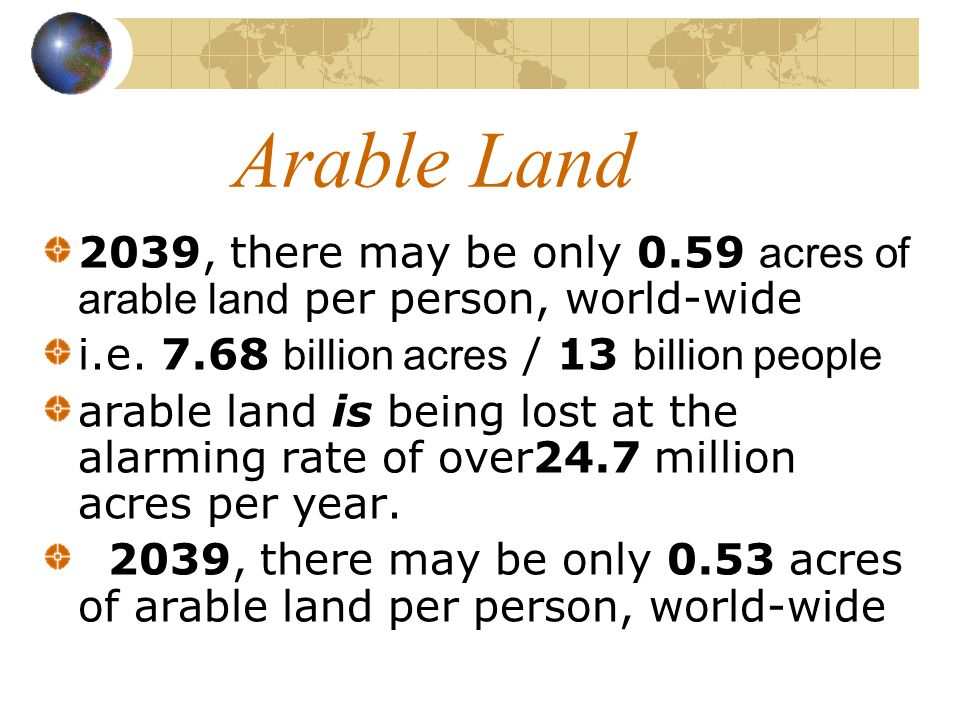 Arable Land 2039, there may be only 0.59 acres of arable land per person, world-wide. i.e. 7.68 billion acres / 13 billion people.