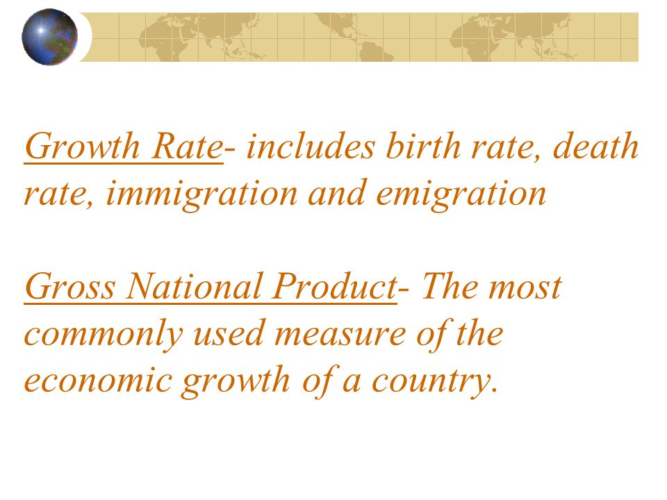 Growth Rate- includes birth rate, death rate, immigration and emigration Gross National Product- The most commonly used measure of the economic growth of a country.