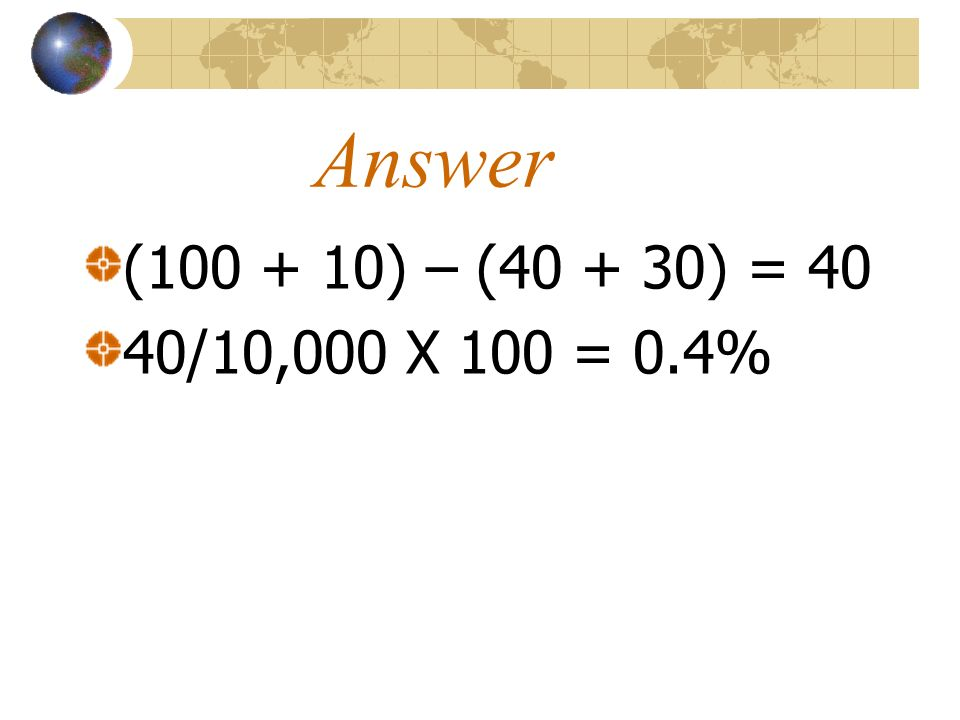 Answer (100 + 10) – (40 + 30) = 40 40/10,000 X 100 = 0.4%