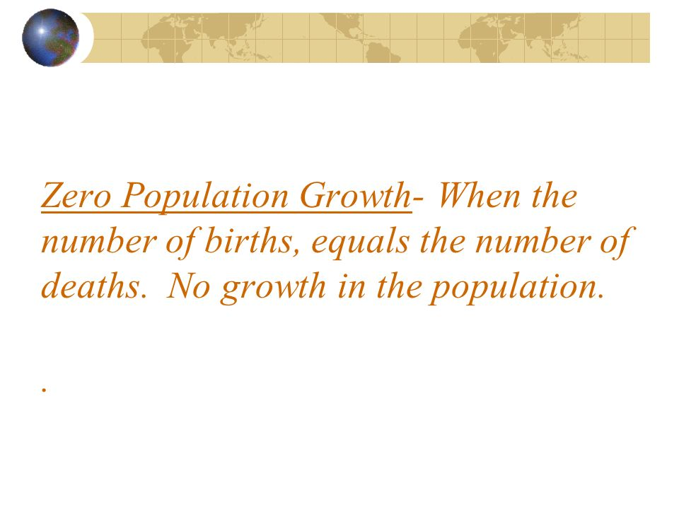 Zero Population Growth- When the number of births, equals the number of deaths.