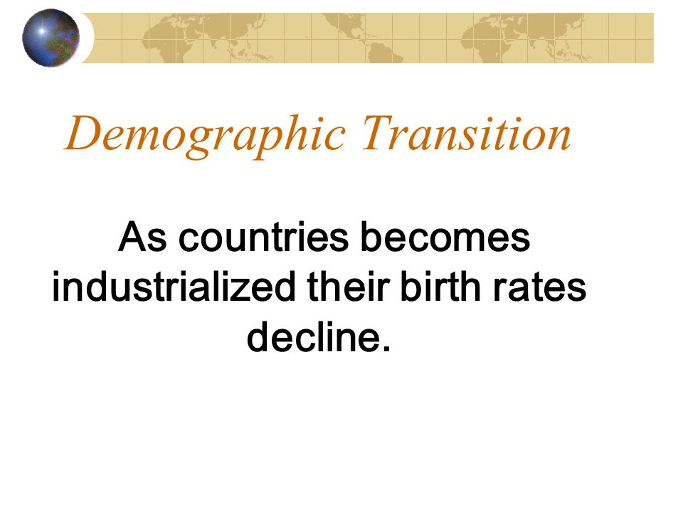 Demographic Transition As countries becomes industrialized their birth rates decline.
