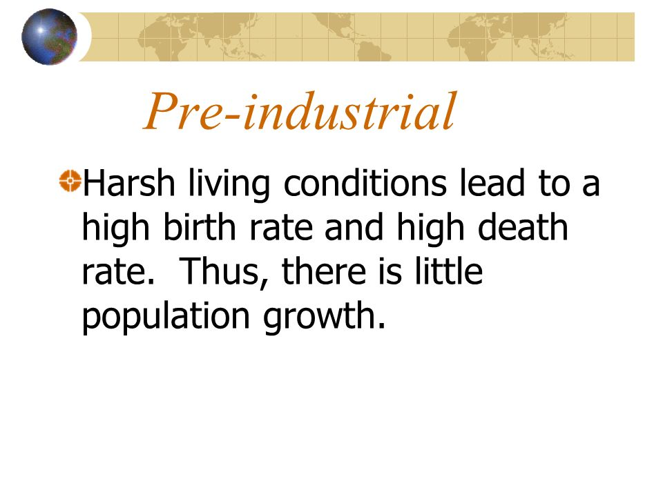 Pre-industrialHarsh living conditions lead to a high birth rate and high death rate.