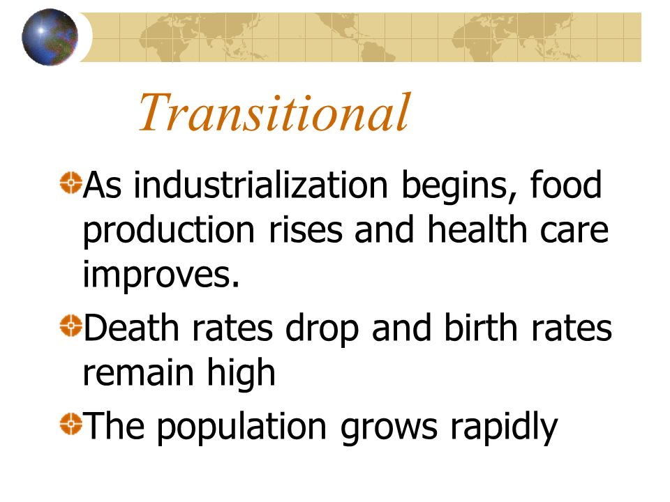 TransitionalAs industrialization begins, food production rises and health care improves. Death rates drop and birth rates remain high.