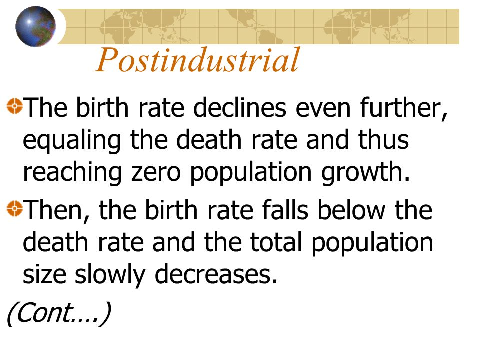 PostindustrialThe birth rate declines even further, equaling the death rate and thus reaching zero population growth.