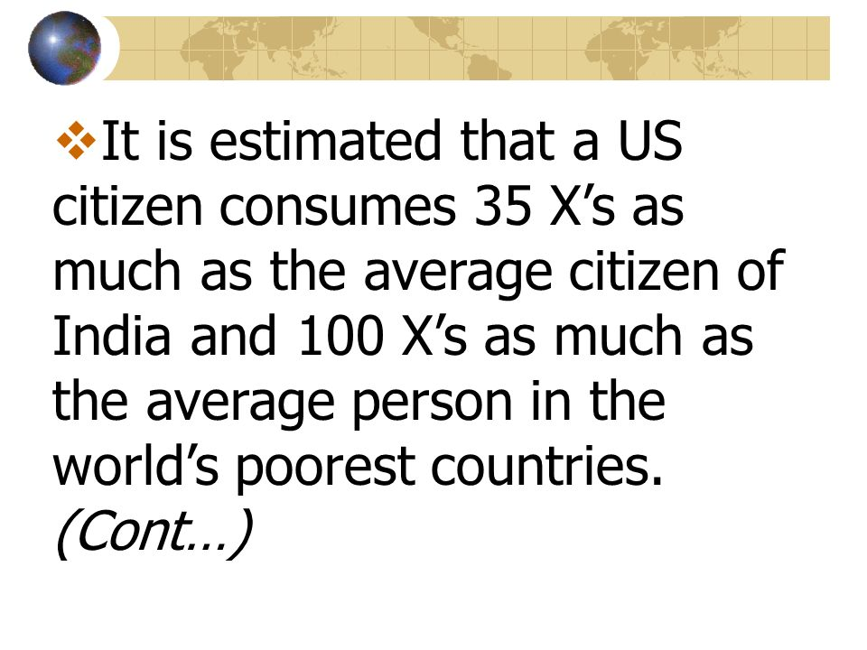 It is estimated that a US citizen consumes 35 X's as much as the average citizen of India and 100 X's as much as the average person in the world's poorest countries.