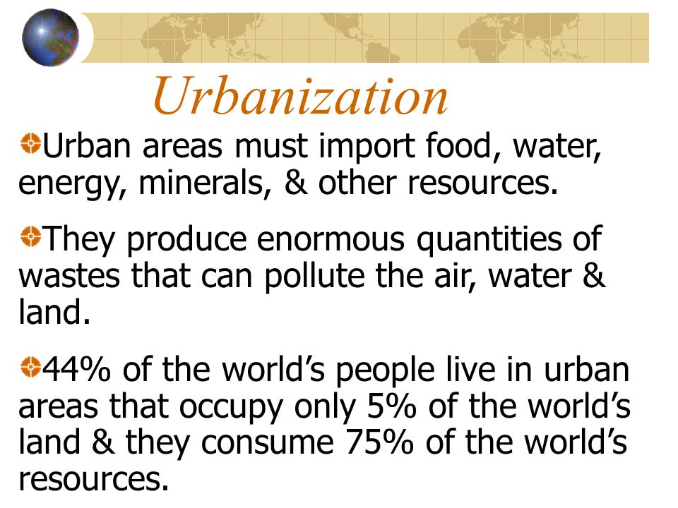 Urbanization Urban areas must import food, water, energy, minerals, & other resources.
