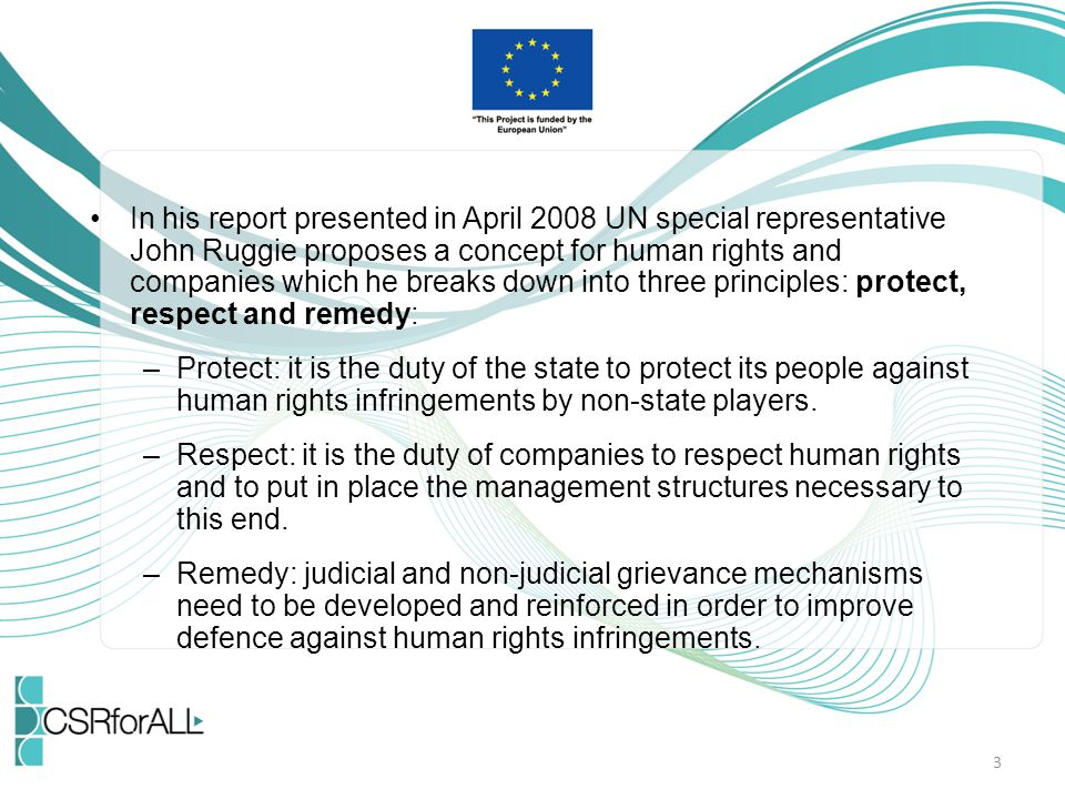 In his report presented in April 2008 UN special representative John Ruggie proposes a concept for human rights and companies which he breaks down into three principles: protect, respect and remedy: