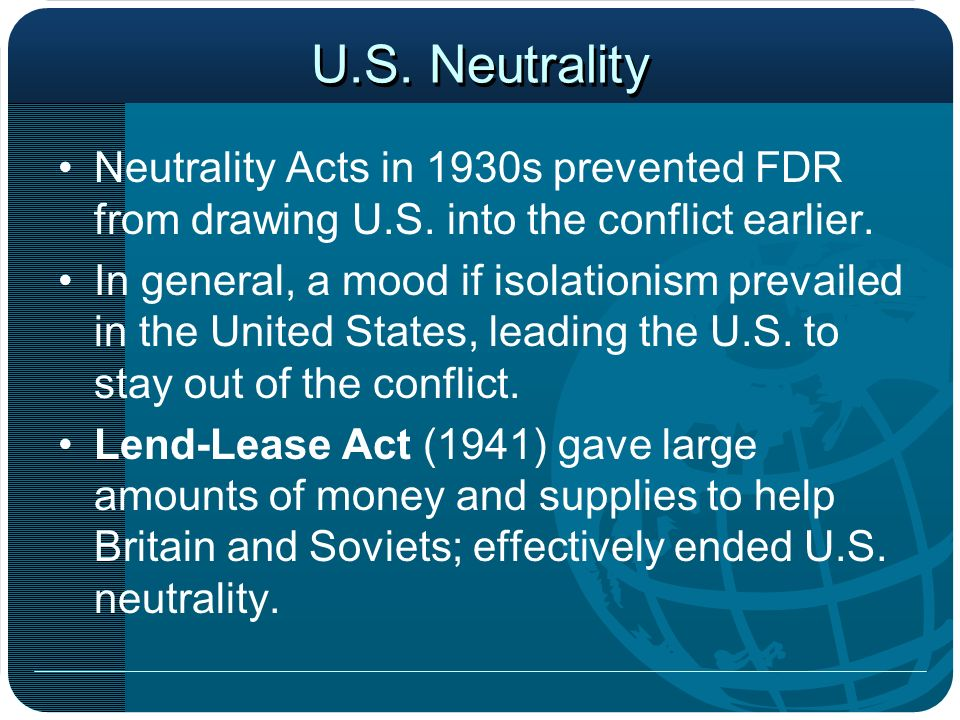 U.S. Neutrality Neutrality Acts in 1930s prevented FDR from drawing U.S. into the conflict earlier.