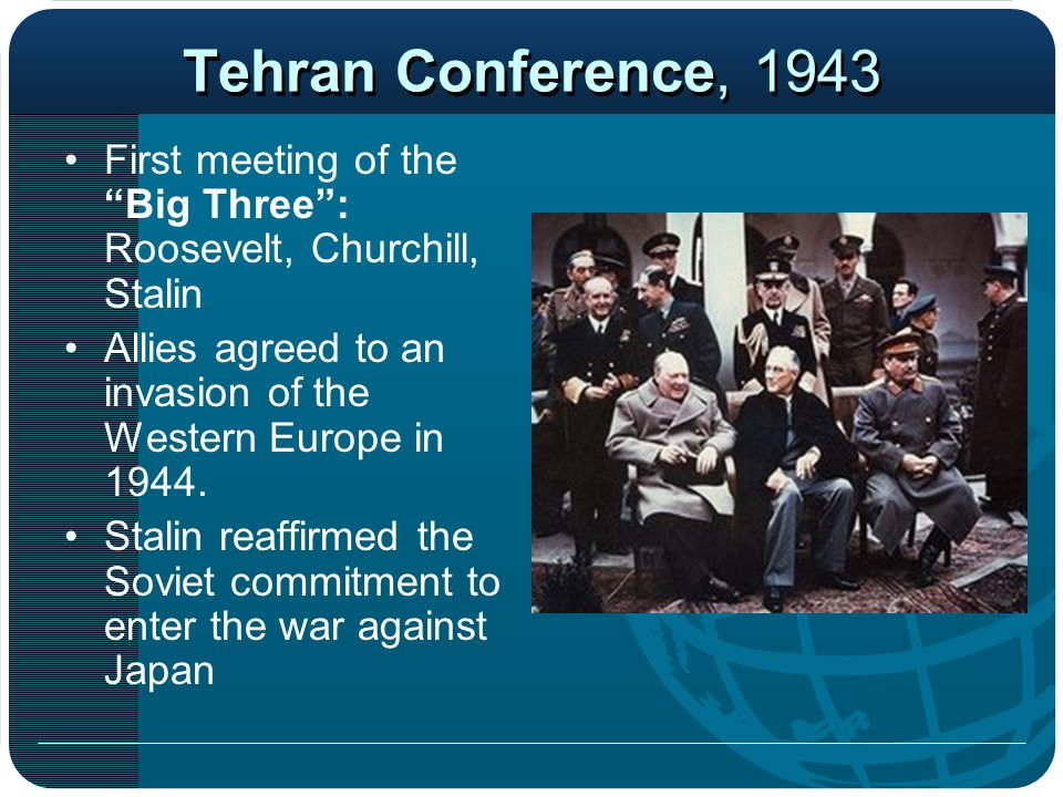Tehran Conference, 1943 First meeting of the Big Three : Roosevelt, Churchill, Stalin. Allies agreed to an invasion of the Western Europe in 1944.