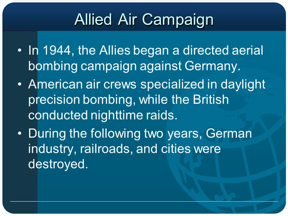 Allied Air Campaign In 1944, the Allies began a directed aerial bombing campaign against Germany.