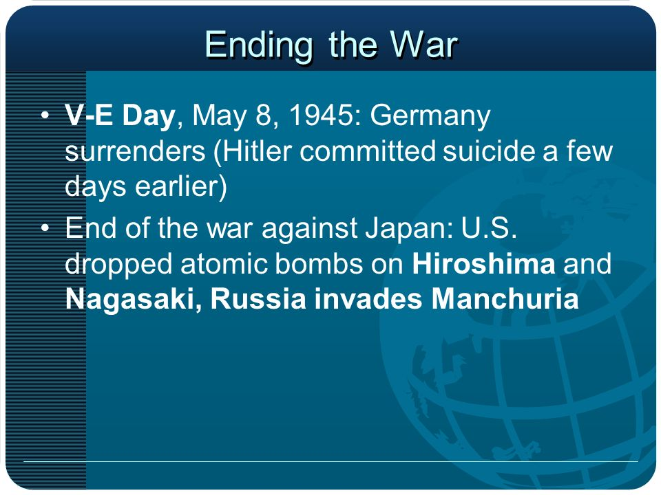 Ending the War V-E Day, May 8, 1945: Germany surrenders (Hitler committed suicide a few days earlier)