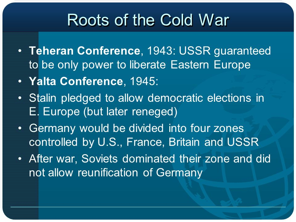 Roots of the Cold War Teheran Conference, 1943: USSR guaranteed to be only power to liberate Eastern Europe.