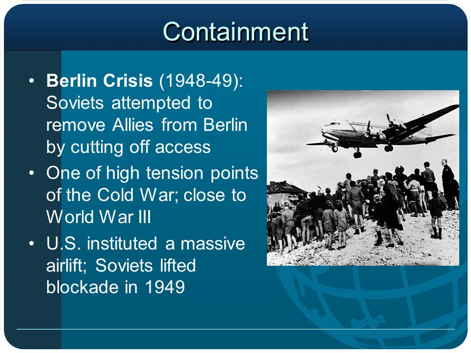 Containment Berlin Crisis (1948-49): Soviets attempted to remove Allies from Berlin by cutting off access.