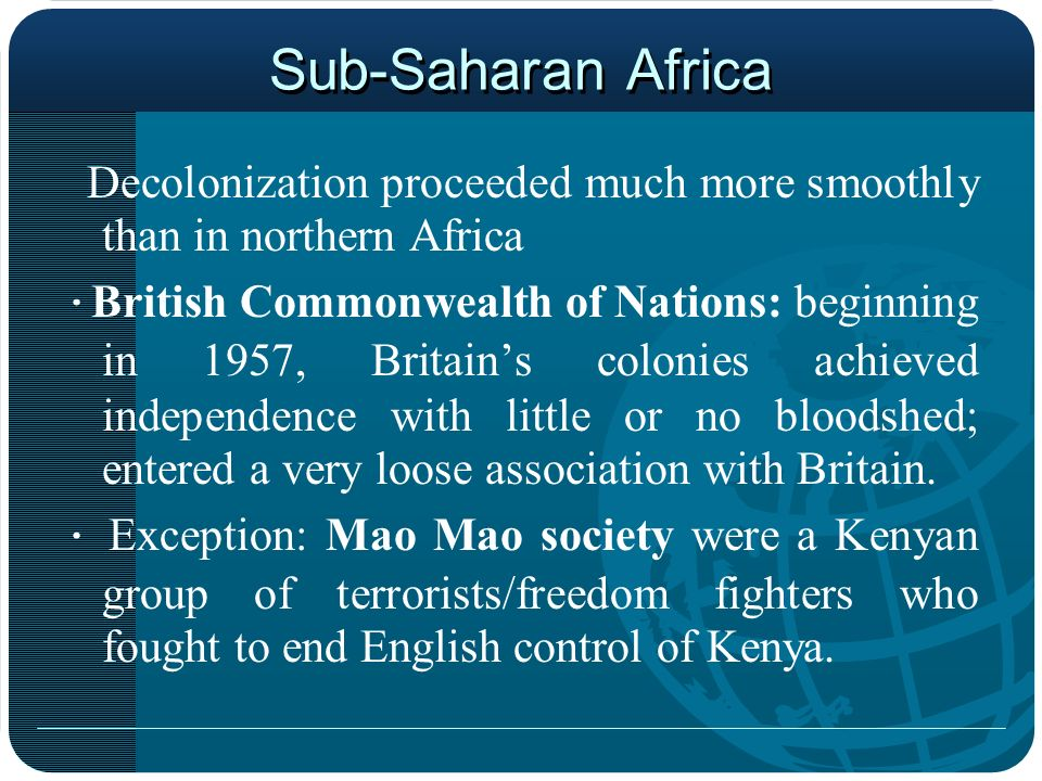 Sub-Saharan Africa Decolonization proceeded much more smoothly than in northern Africa.