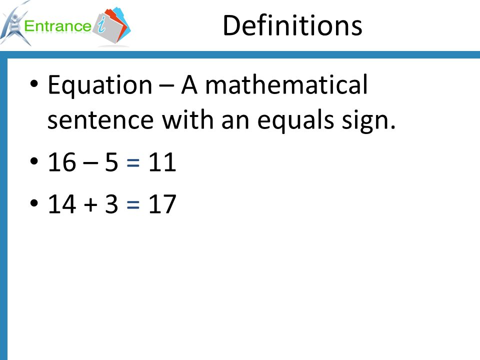 Definitions Equation – A mathematical sentence with an equals sign.