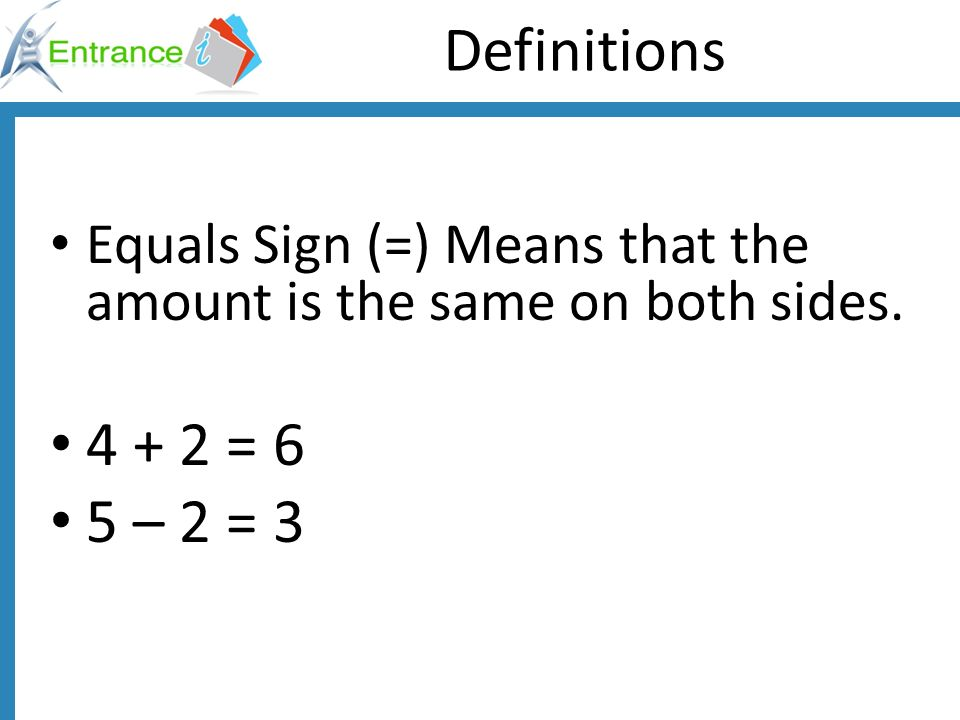 Definitions Equals Sign (=) Means that the amount is the same on both sides. 4 + 2 = 6 5 – 2 = 3