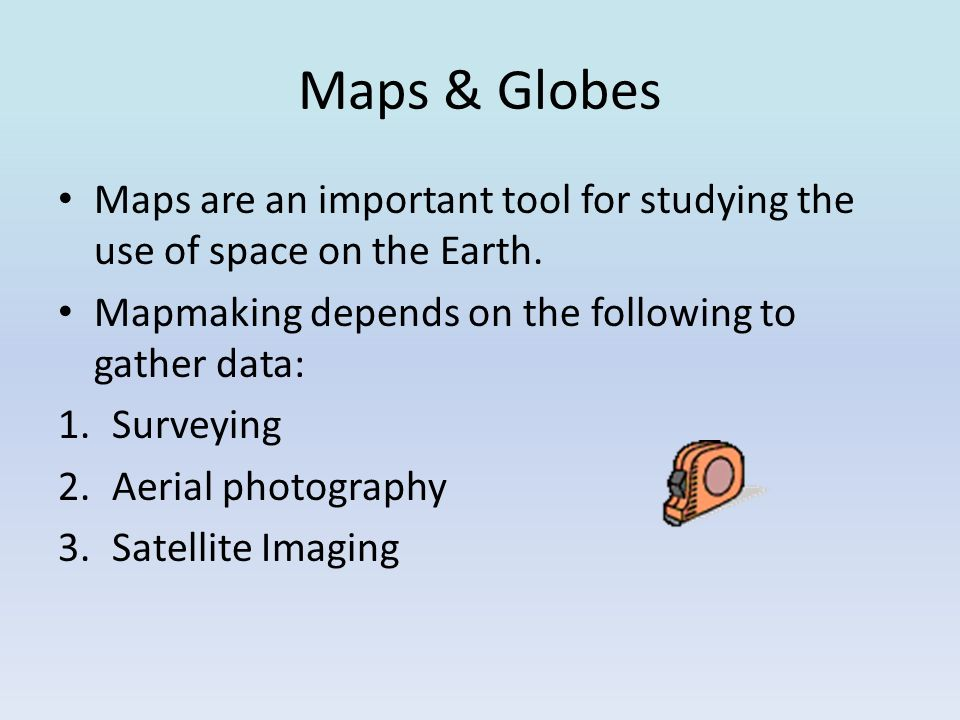 Maps & Globes Maps are an important tool for studying the use of space on the Earth. Mapmaking depends on the following to gather data: