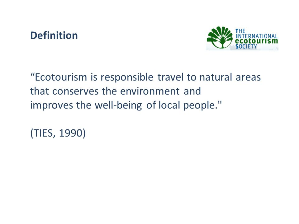 Definition Ecotourism is responsible travel to natural areas. that conserves the environment and.