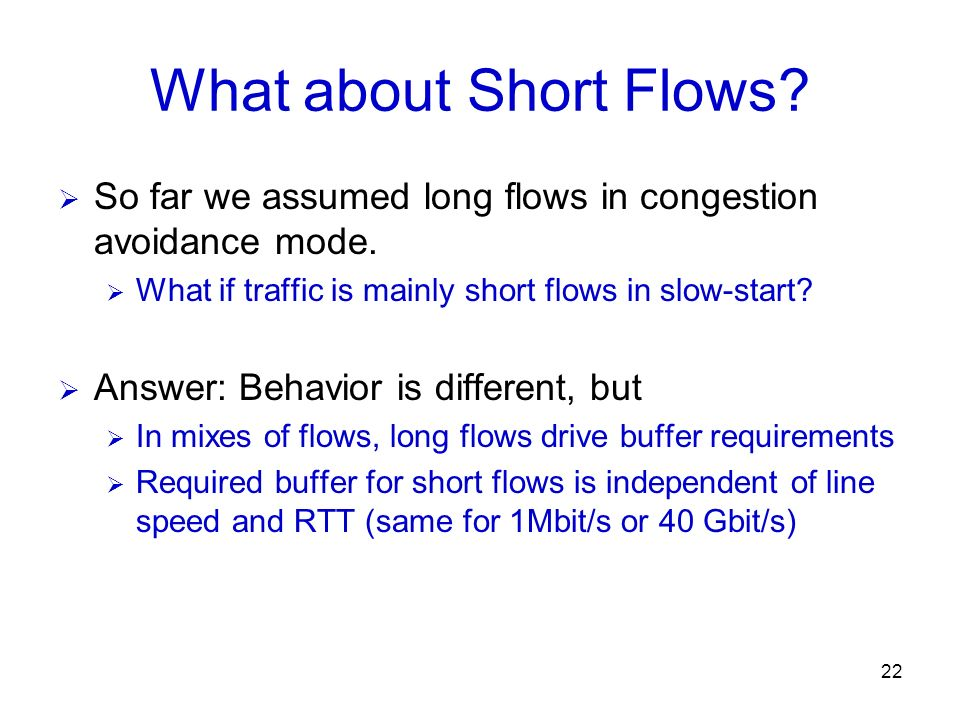 What about Short Flows So far we assumed long flows in congestion avoidance mode. What if traffic is mainly short flows in slow-start