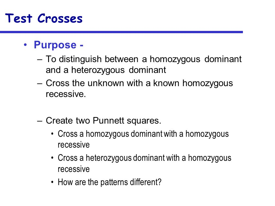 Test Crosses Purpose - To distinguish between a homozygous dominant and a heterozygous dominant.