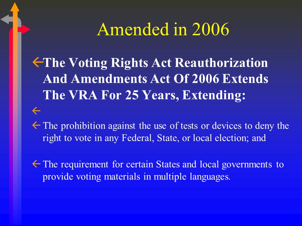 Amended in 2006 The Voting Rights Act Reauthorization And Amendments Act Of 2006 Extends The VRA For 25 Years, Extending: