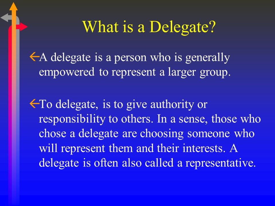 What is a Delegate A delegate is a person who is generally empowered to represent a larger group.