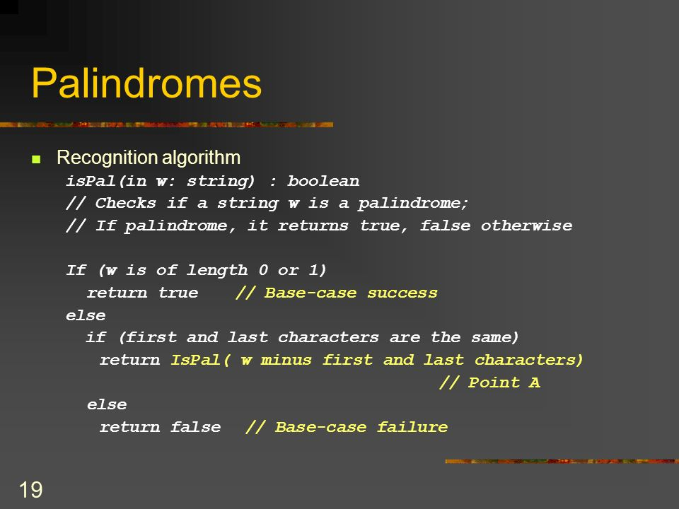 Palindromes Recognition algorithm isPal(in w: string) : boolean