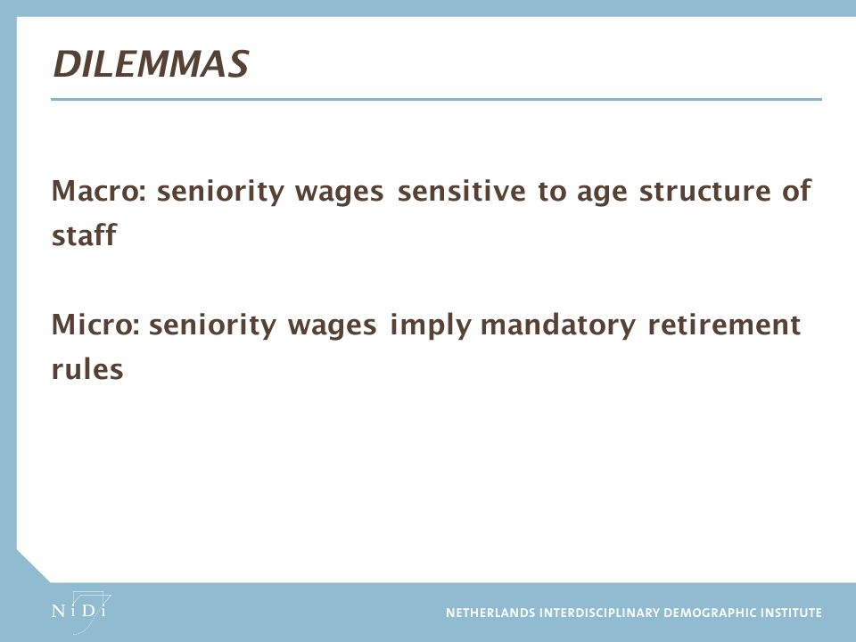 Dilemmas Macro: seniority wages sensitive to age structure of staff Micro: seniority wages imply mandatory retirement rules