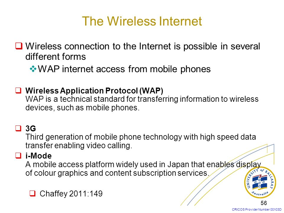 The Wireless Internet Wireless connection to the Internet is possible in several different forms. WAP internet access from mobile phones.