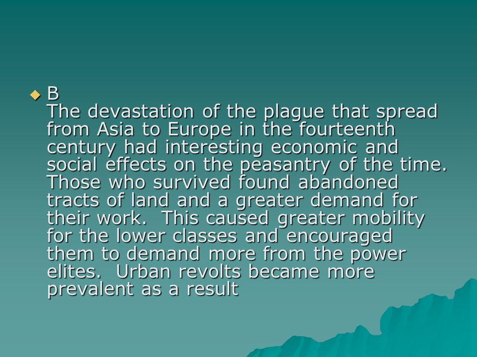 B The devastation of the plague that spread from Asia to Europe in the fourteenth century had interesting economic and social effects on the peasantry of the time.