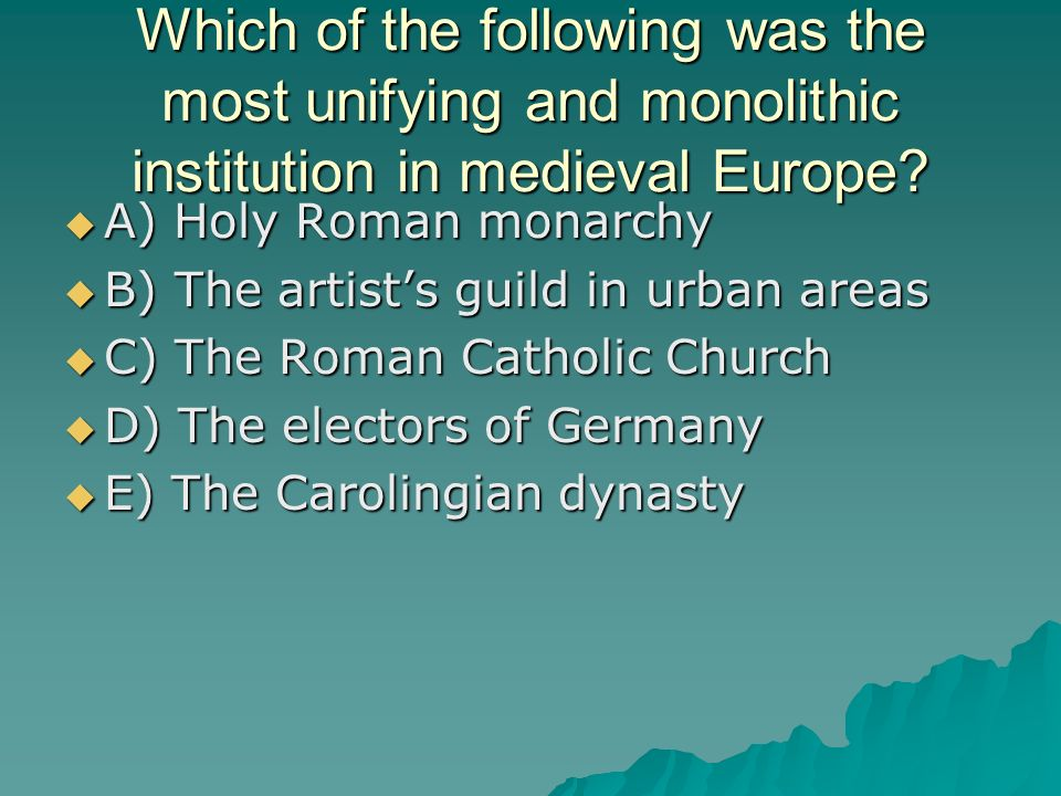 Which of the following was the most unifying and monolithic institution in medieval Europe