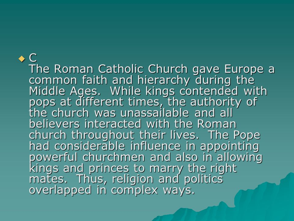 C The Roman Catholic Church gave Europe a common faith and hierarchy during the Middle Ages.