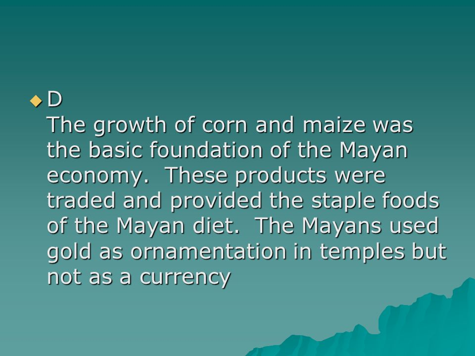 D The growth of corn and maize was the basic foundation of the Mayan economy.