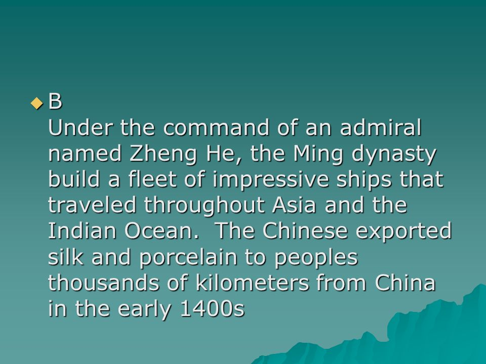 B Under the command of an admiral named Zheng He, the Ming dynasty build a fleet of impressive ships that traveled throughout Asia and the Indian Ocean.