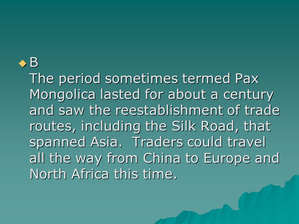 B The period sometimes termed Pax Mongolica lasted for about a century and saw the reestablishment of trade routes, including the Silk Road, that spanned Asia.