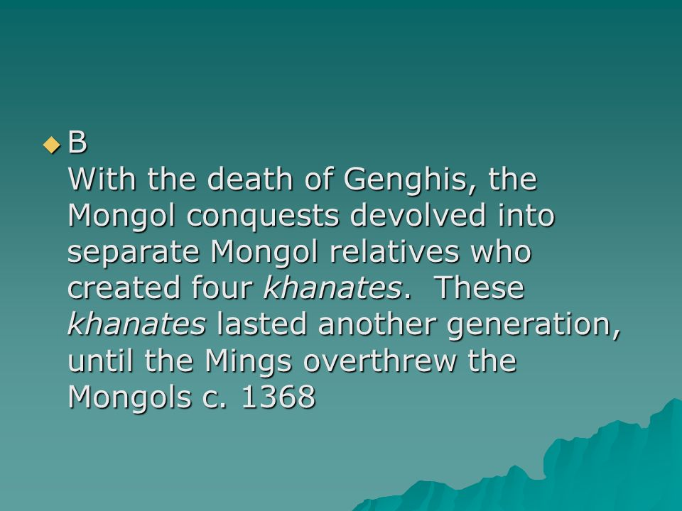 B With the death of Genghis, the Mongol conquests devolved into separate Mongol relatives who created four khanates.