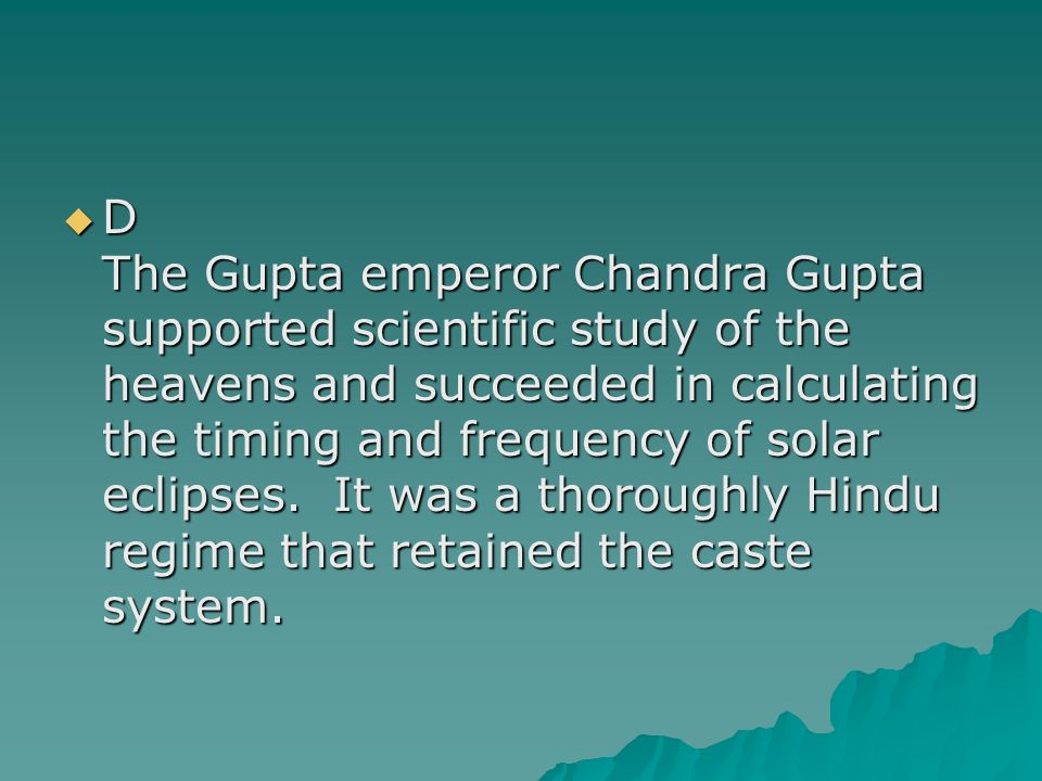 D The Gupta emperor Chandra Gupta supported scientific study of the heavens and succeeded in calculating the timing and frequency of solar eclipses.