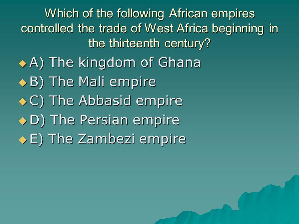 A) The kingdom of Ghana B) The Mali empire C) The Abbasid empire