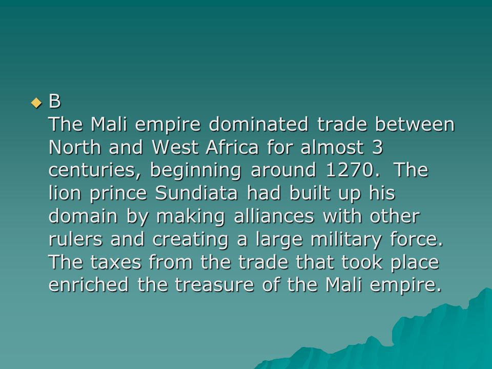 B The Mali empire dominated trade between North and West Africa for almost 3 centuries, beginning around 1270.