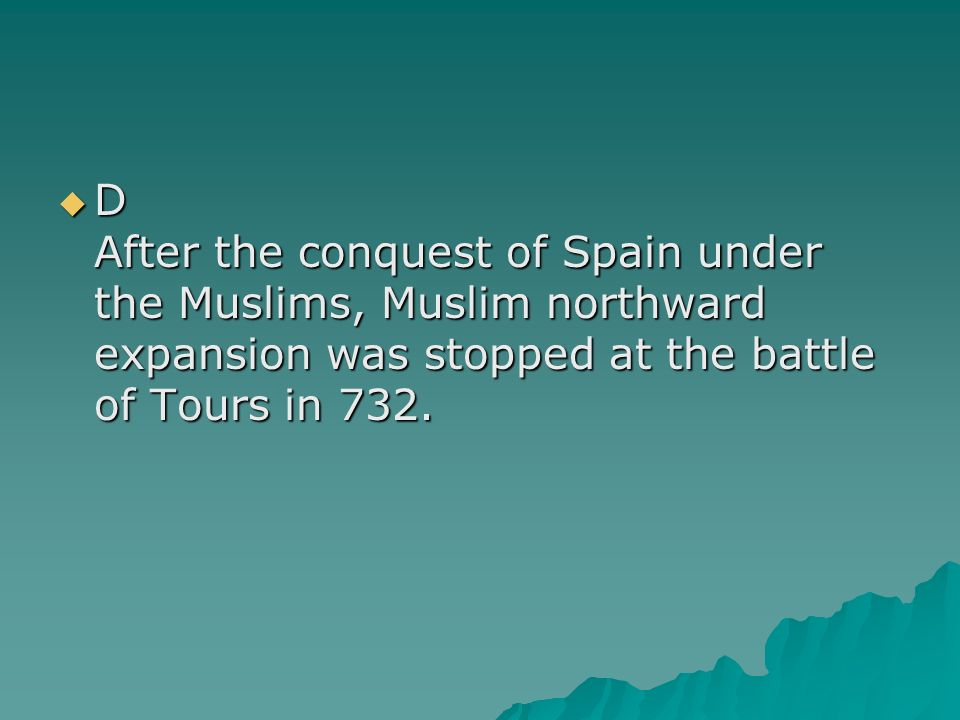 D After the conquest of Spain under the Muslims, Muslim northward expansion was stopped at the battle of Tours in 732.
