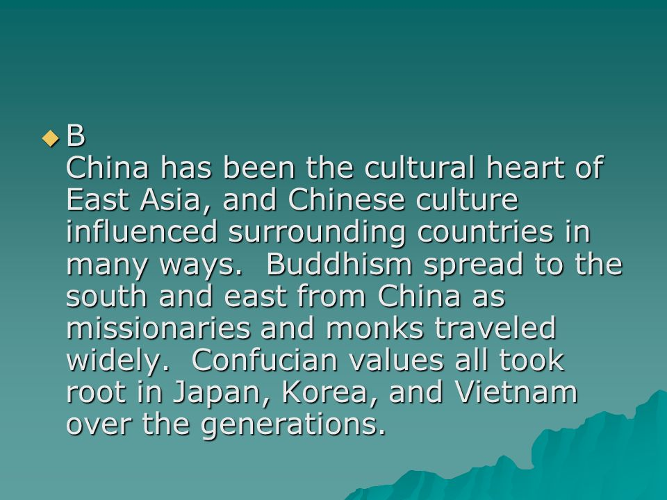 B China has been the cultural heart of East Asia, and Chinese culture influenced surrounding countries in many ways.