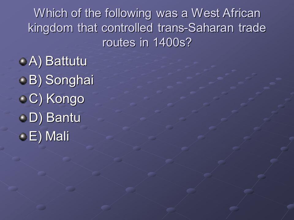 A) Battutu B) Songhai C) Kongo D) Bantu E) Mali