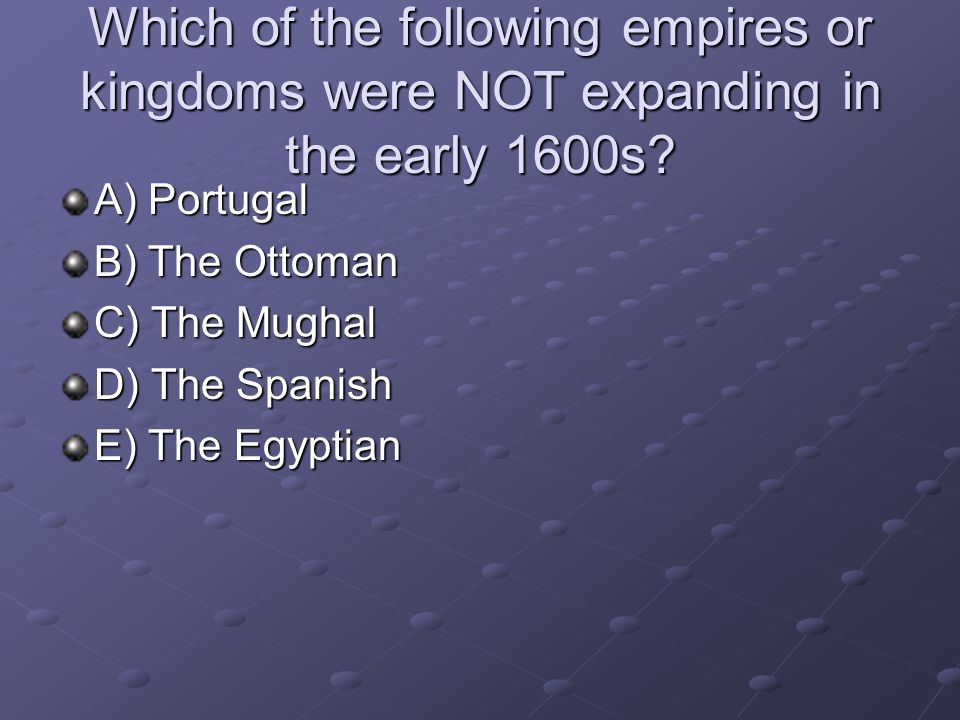 Which of the following empires or kingdoms were NOT expanding in the early 1600s