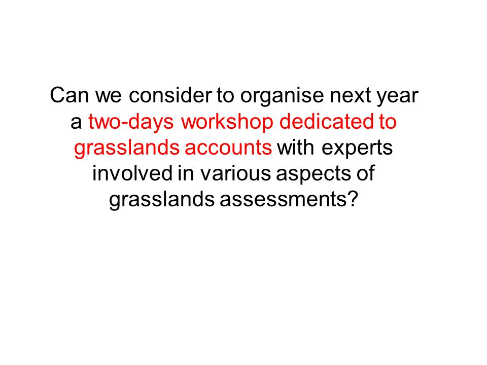 Can we consider to organise next year a two-days workshop dedicated to grasslands accounts with experts involved in various aspects of grasslands assessments