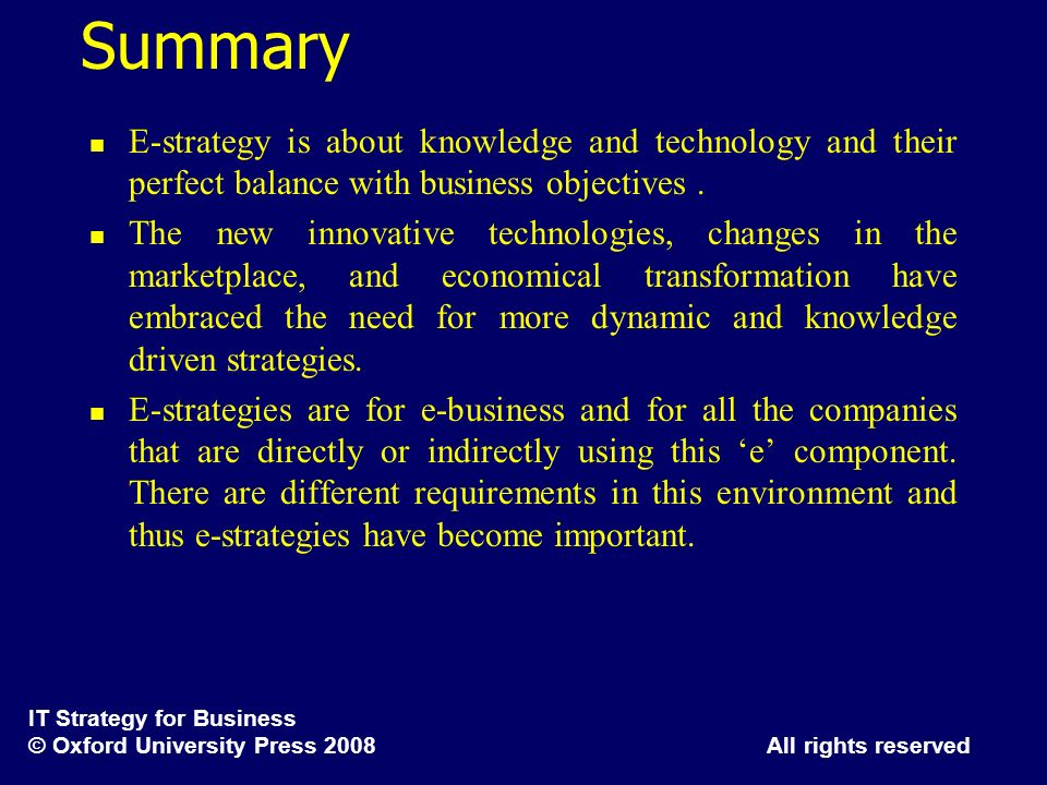 Summary E-strategy is about knowledge and technology and their perfect balance with business objectives .