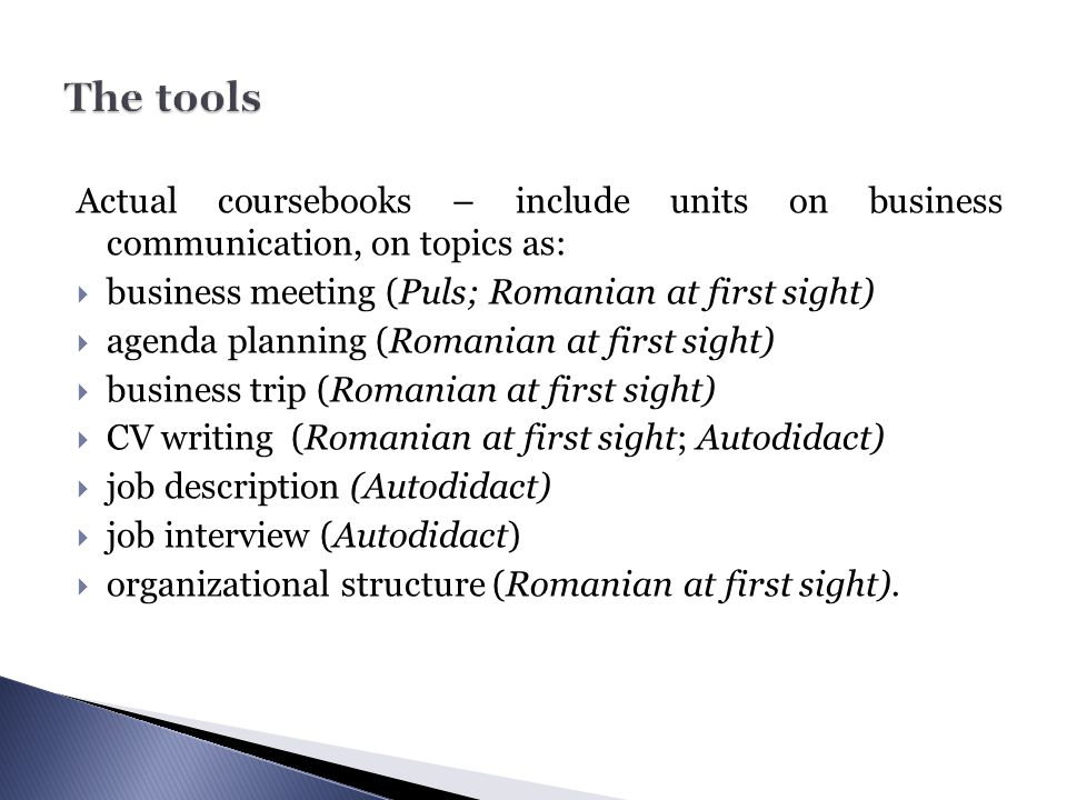 The tools Actual coursebooks – include units on business communication, on topics as: business meeting (Puls; Romanian at first sight)