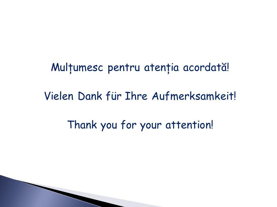 Mulţumesc pentru atenţia acordată. Vielen Dank für Ihre Aufmerksamkeit
