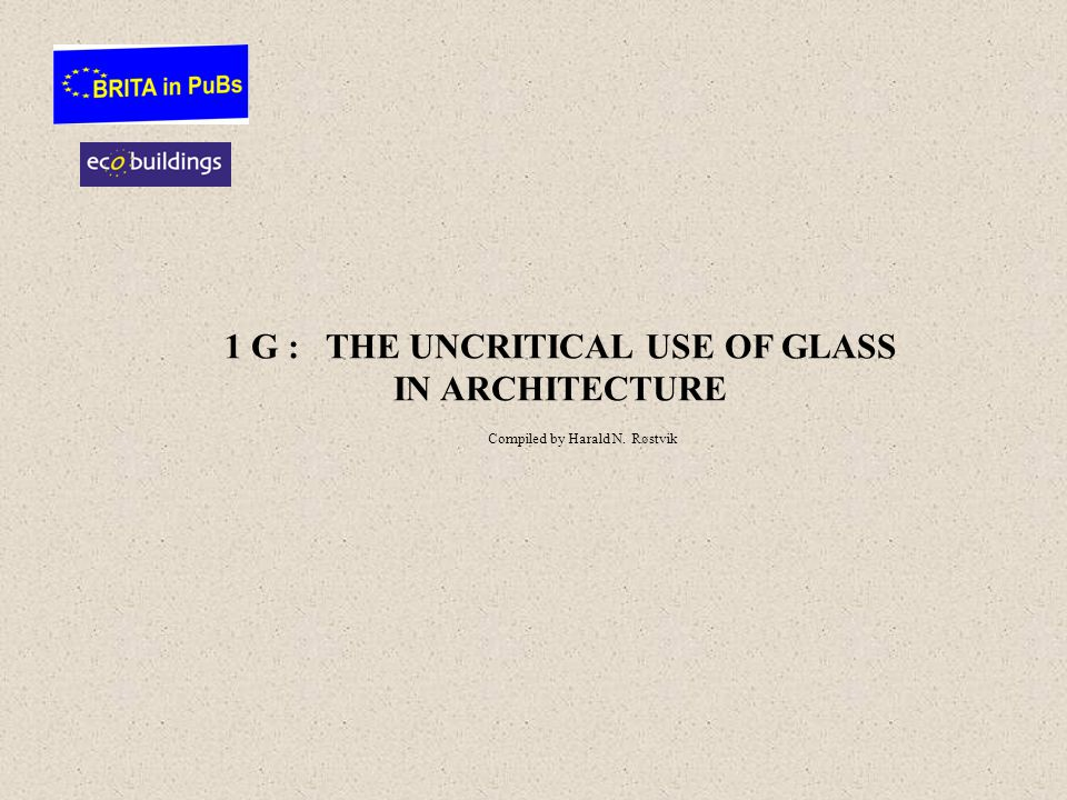 1 G : THE UNCRITICAL USE OF GLASS IN ARCHITECTURE Compiled by Harald N